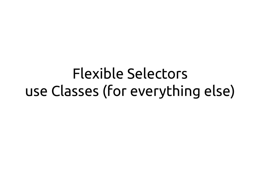 Flexible Selectors use Classes (for everything ...