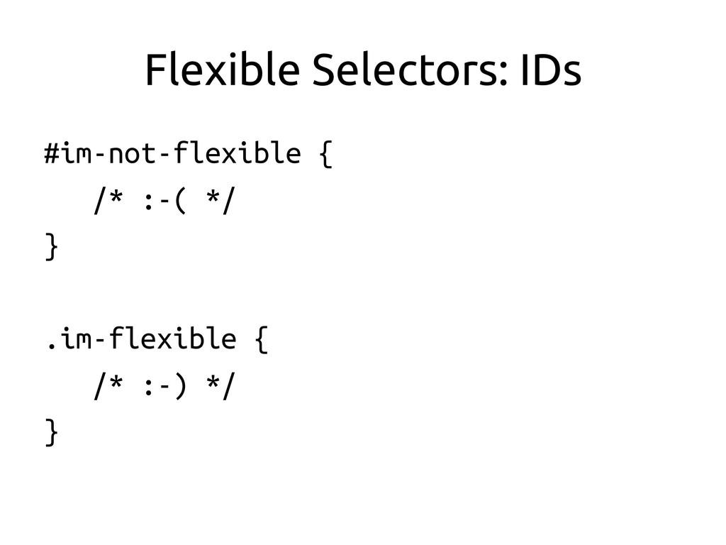 Flexible Selectors: IDs #im-not-flexible { ...