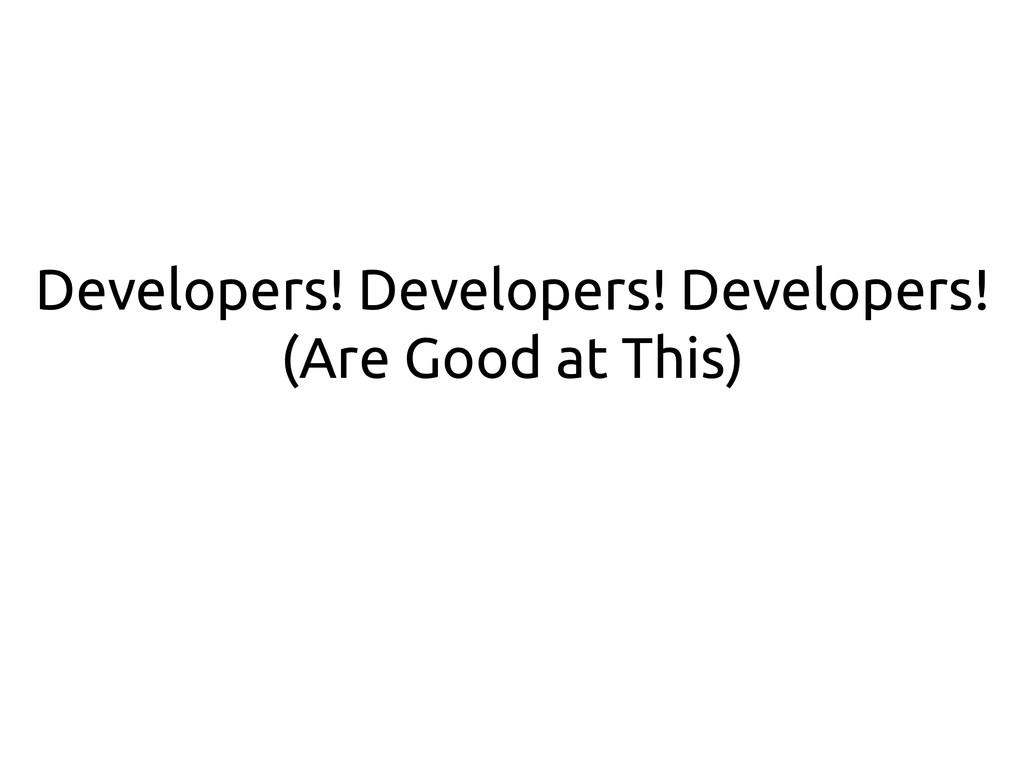 Developers! Developers! Developers! (Are Good a...