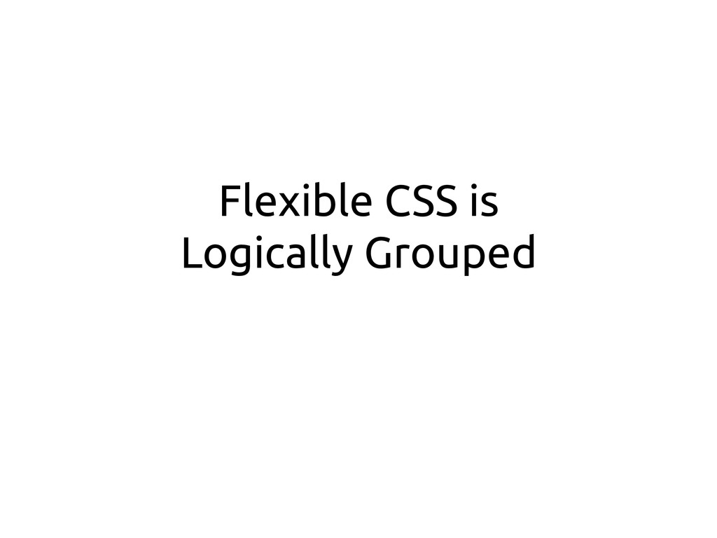 Flexible CSS is Logically Grouped