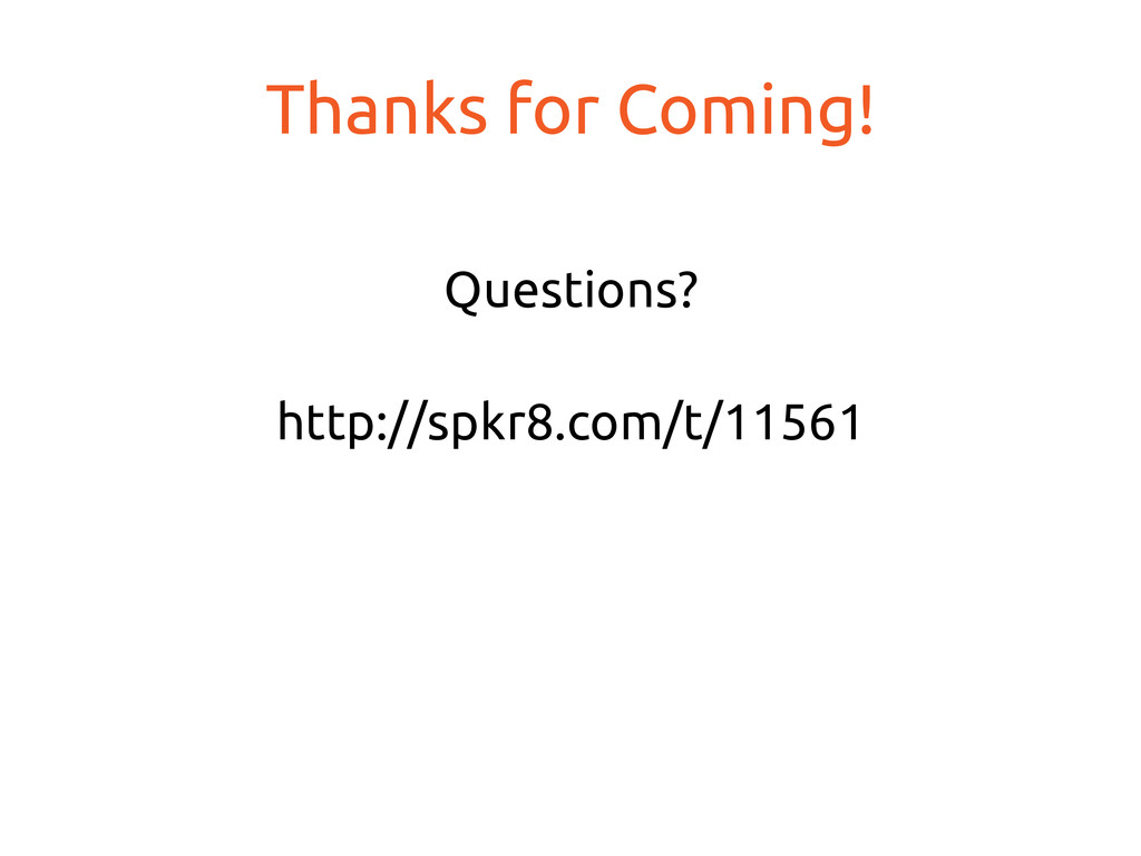 Thanks for Coming! Questions? http://spkr8....