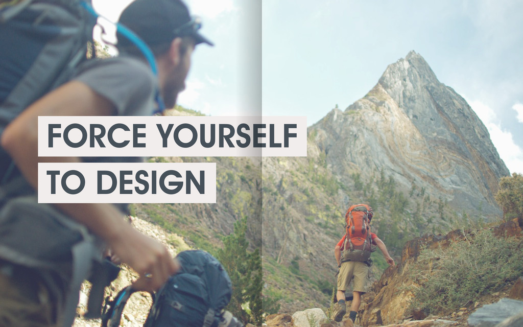 FORCE YOURSELF TO DESIGN