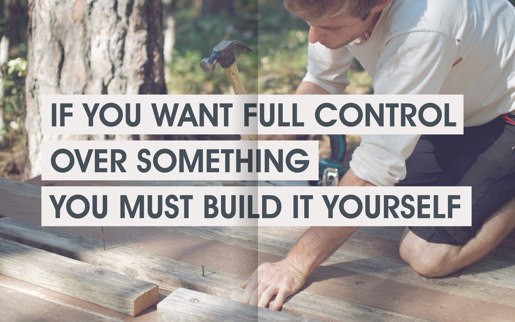IF YOU WANT FULL CONTROL OVER SOMETHING YOU MUS...