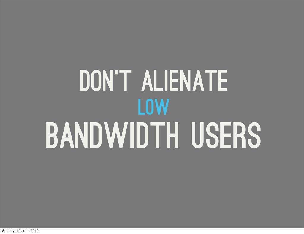 low bandwidth users Don't alienate Sunday, 10 J...