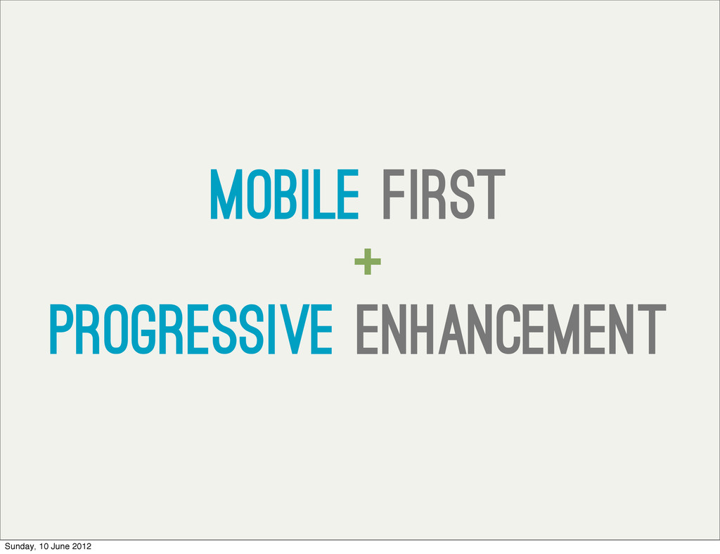 Mobile first + progressive enhancement Sunday, ...
