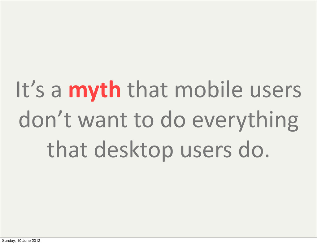 It's a myth that mobile users ...