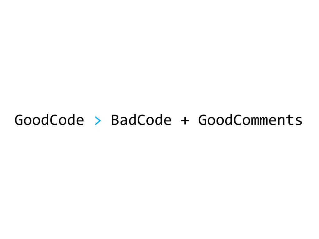 GoodCode > BadCode + GoodComments