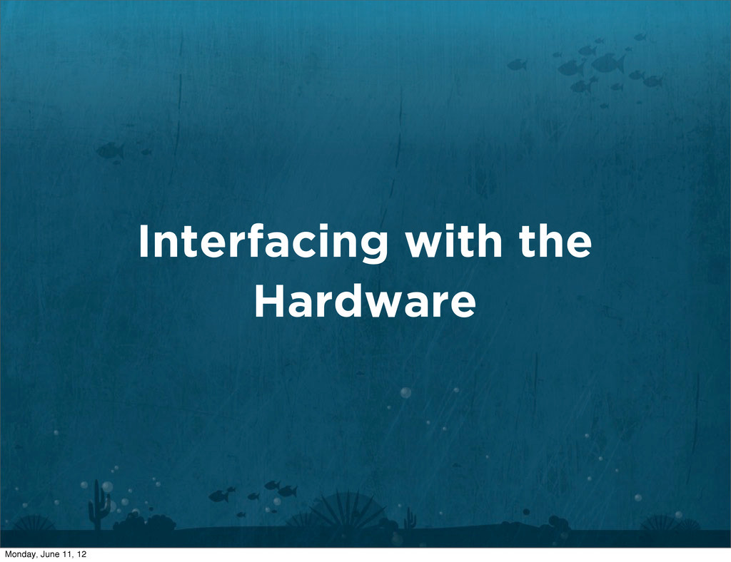 Interfacing with the Hardware Monday, June 11, ...
