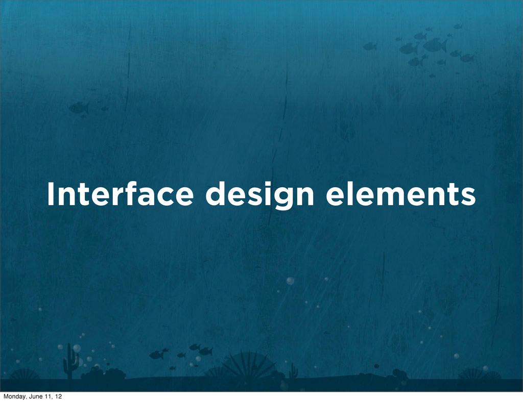 Interface design elements Monday, June 11, 12