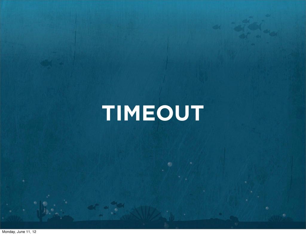 TIMEOUT Monday, June 11, 12