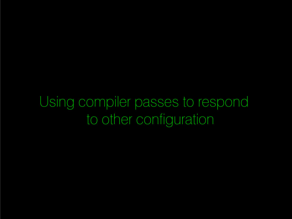 Using compiler passes to respond to other confi...