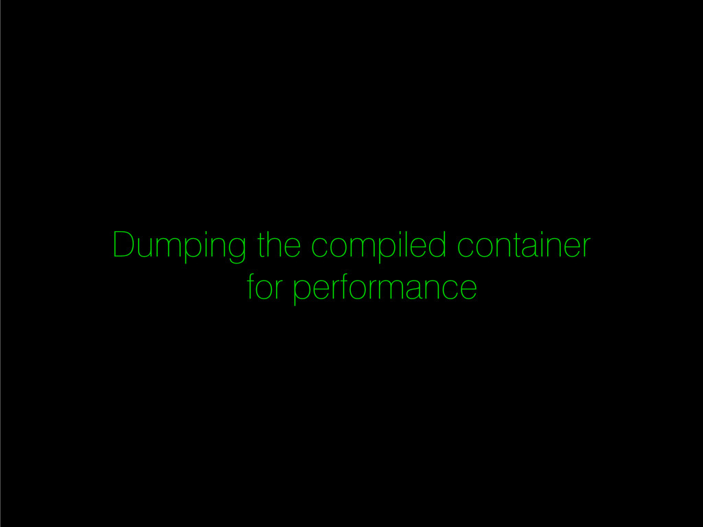 Dumping the compiled container for performance