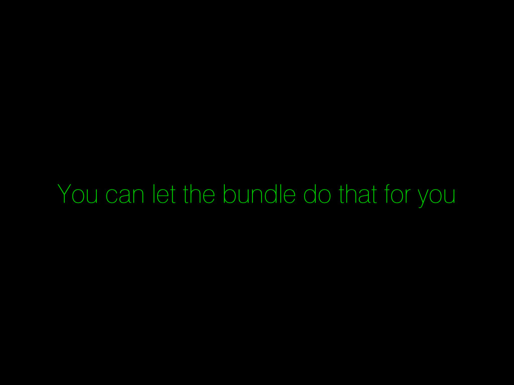 You can let the bundle do that for you