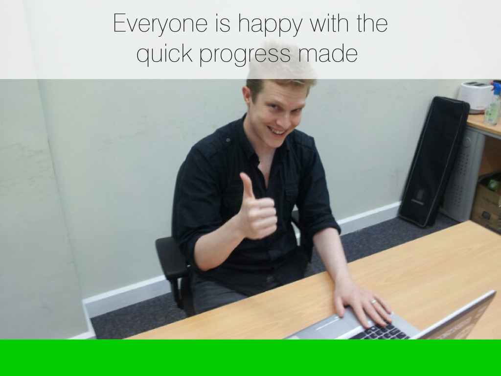 Everyone is happy with the quick progress made