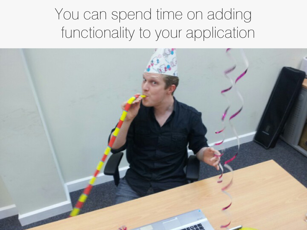 You can spend time on adding functionality to y...