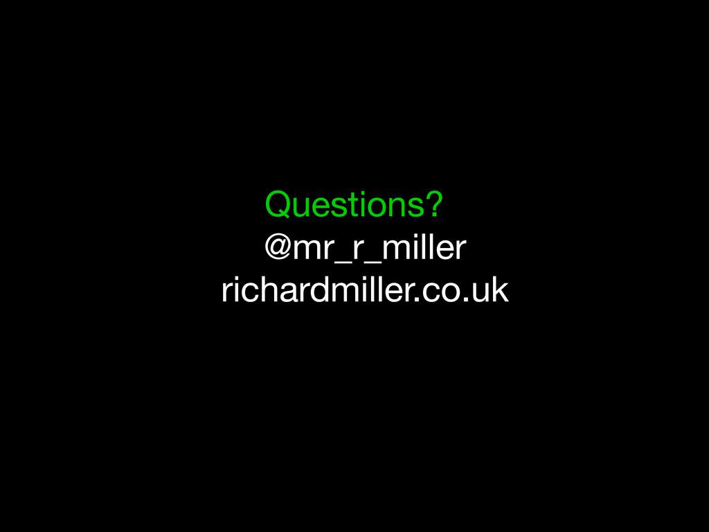Questions? @mr_r_miller richardmiller.co.uk