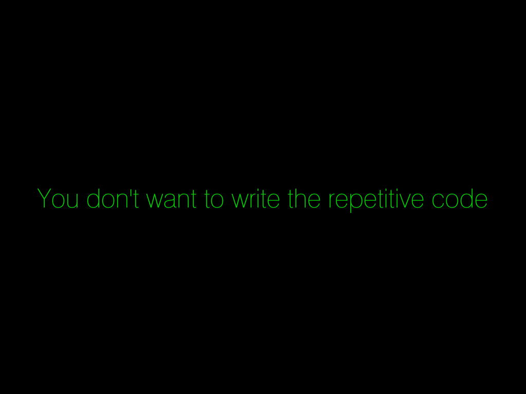 You don't want to write the repetitive code