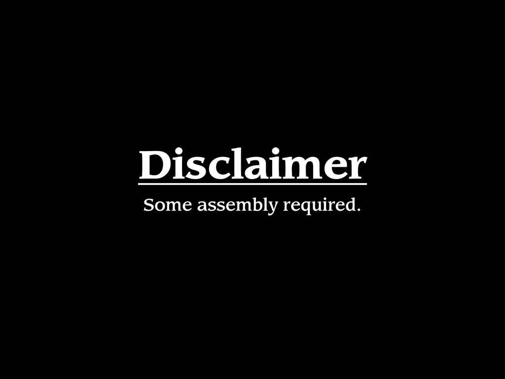 Disclaimer Some assembly required.