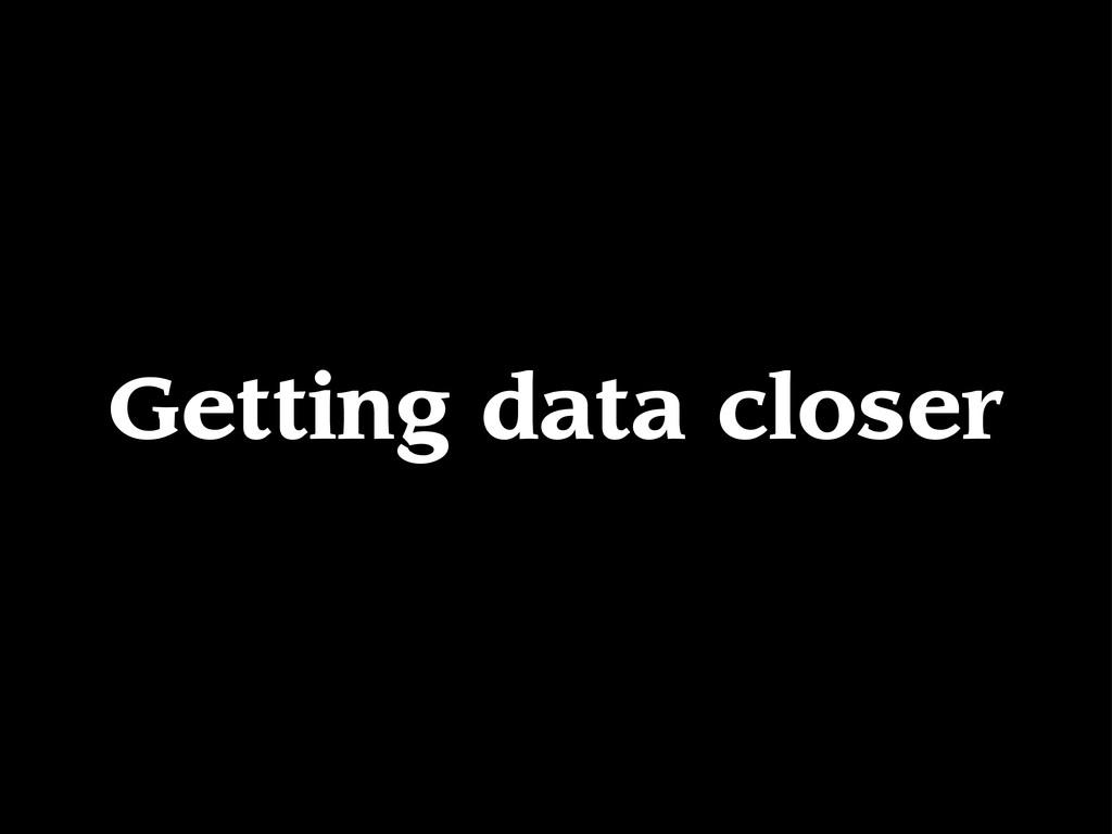 Getting data closer