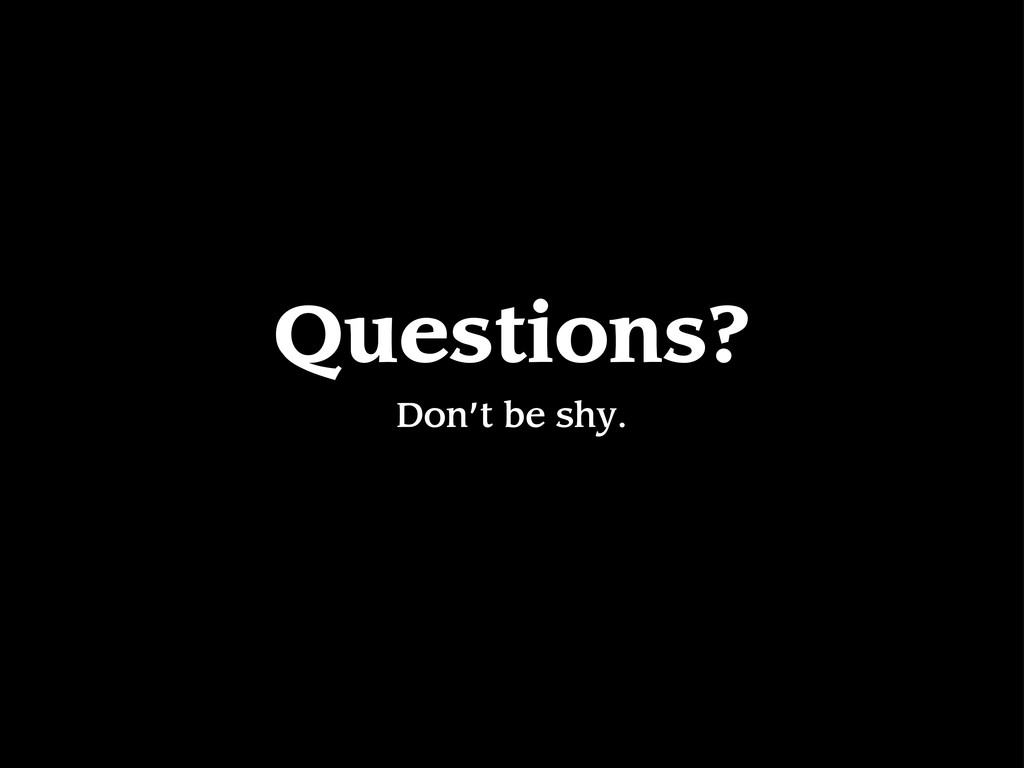 Questions? Don't be shy.