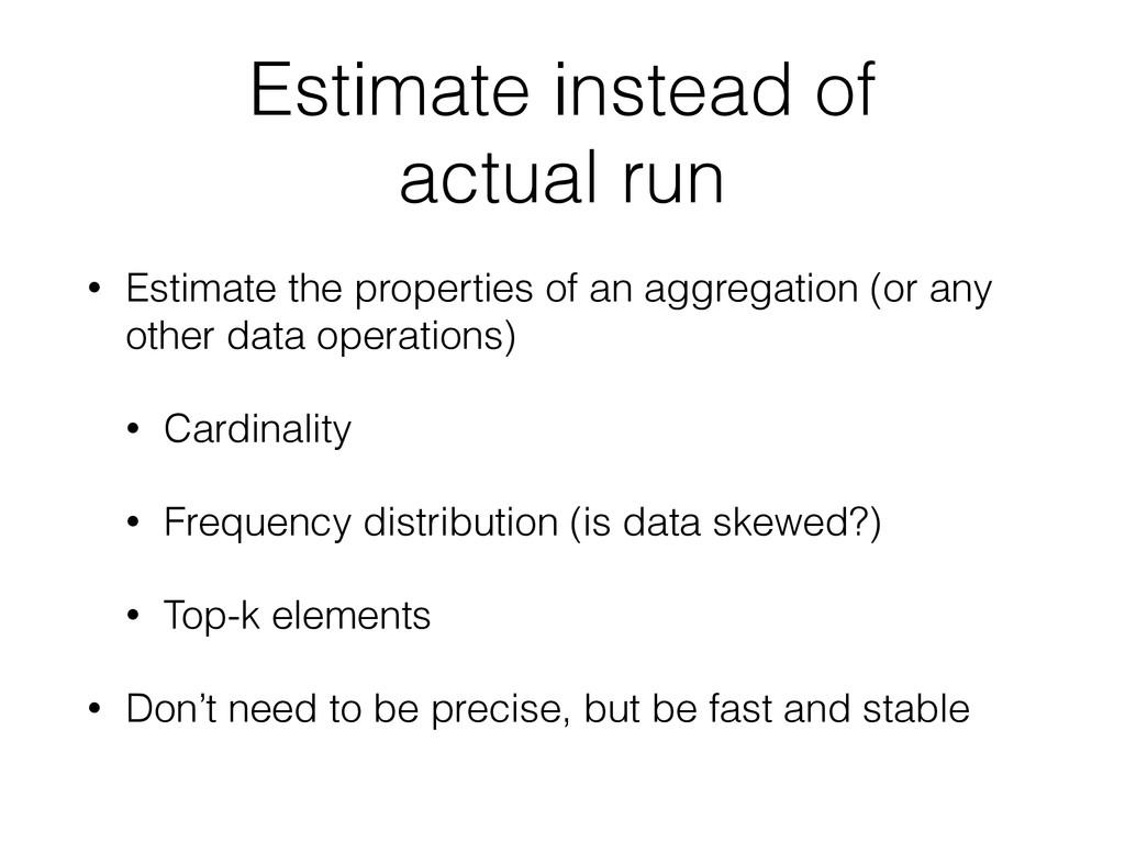 Estimate instead of actual run • Estimate the p...