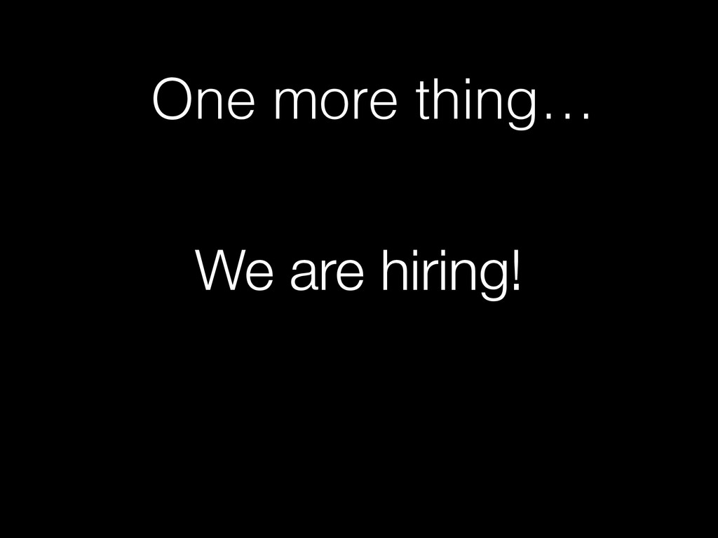 We are hiring! One more thing…
