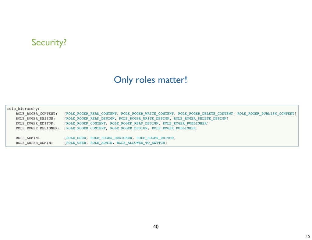 Security? 40 Only roles matter! role_hierarchy:...