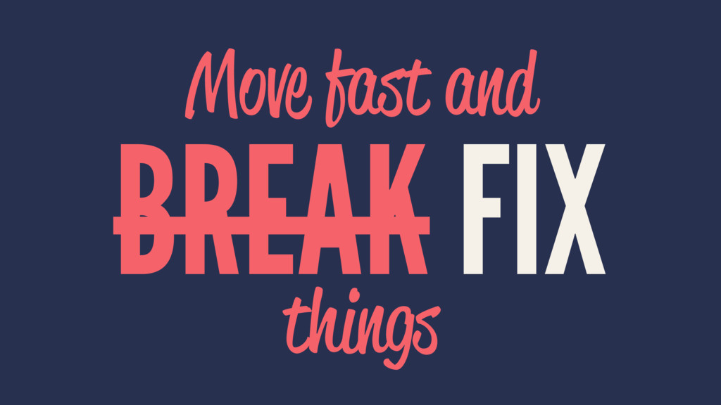 Move fast and BREAK FIX things