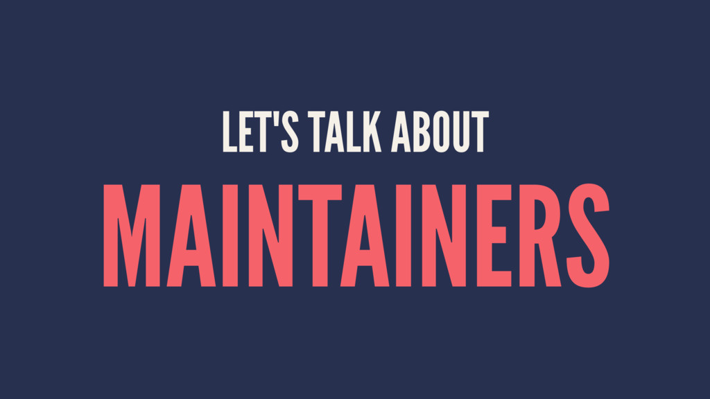 LET'S TALK ABOUT MAINTAINERS