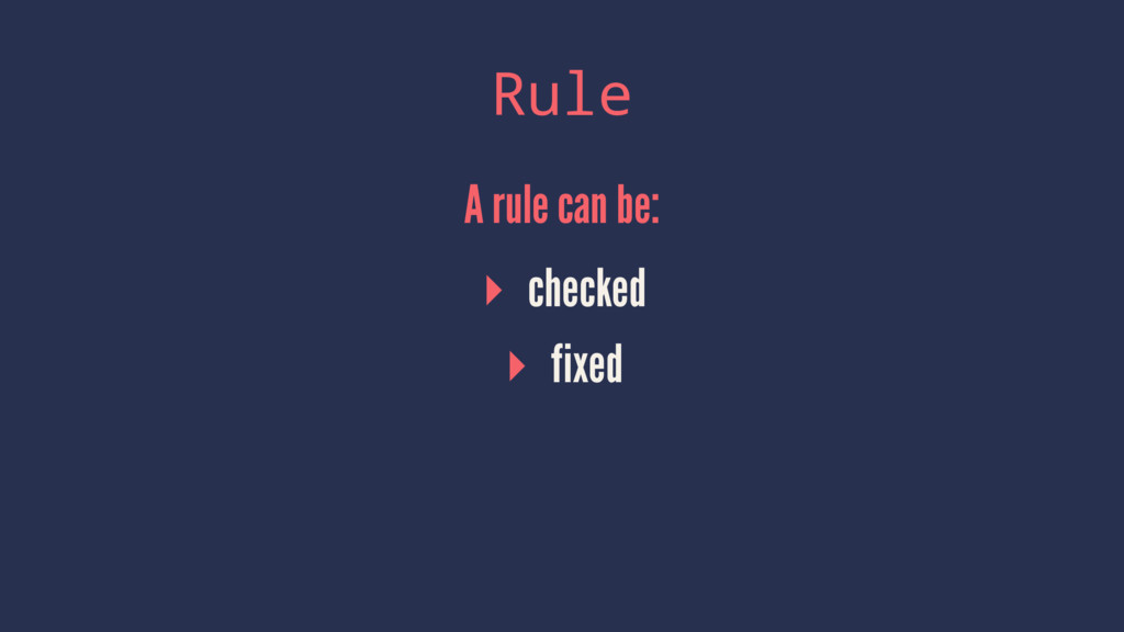 Rule A rule can be: ▸ checked ▸ fixed
