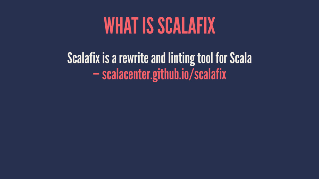 WHAT IS SCALAFIX Scalafix is a rewrite and lint...