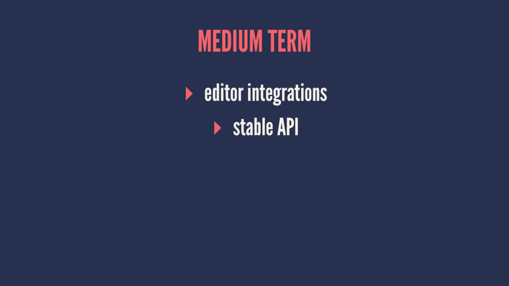 MEDIUM TERM ▸ editor integrations ▸ stable API