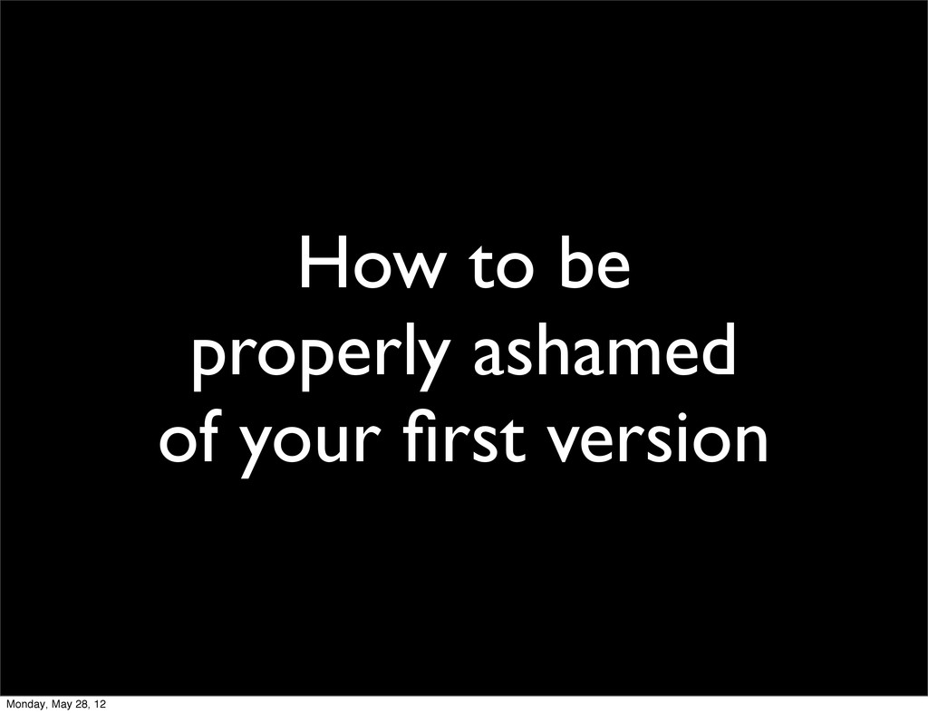 How to be properly ashamed of your first version...
