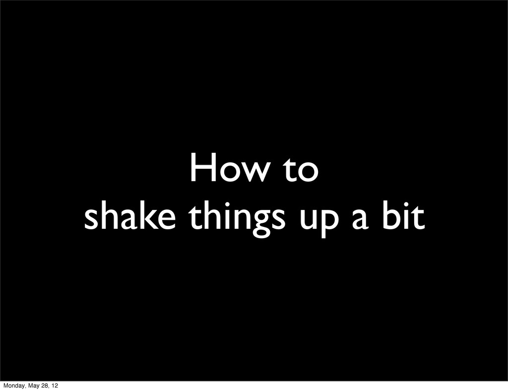 How to shake things up a bit Monday, May 28, 12