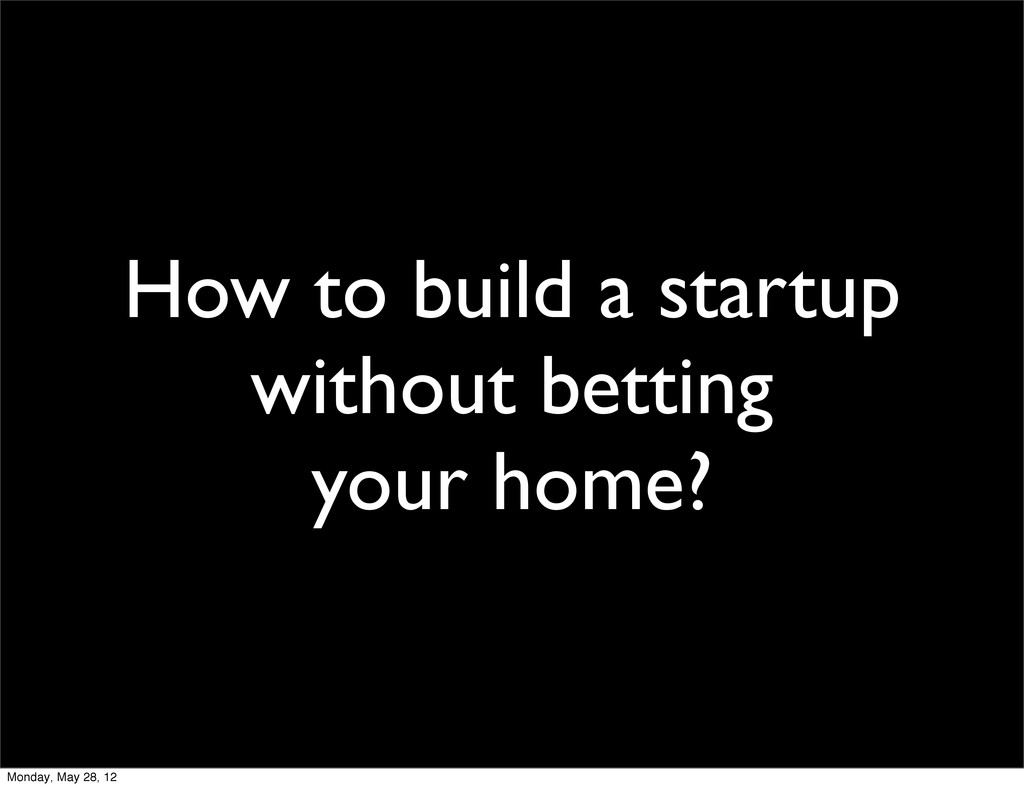 How to build a startup without betting your hom...