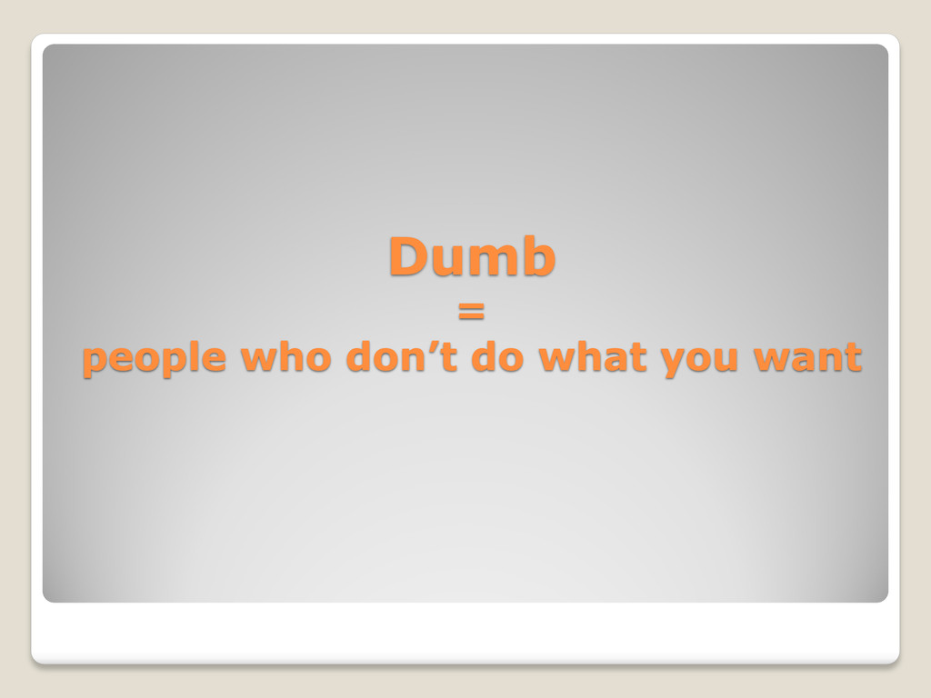 Dumb = people who don't do what you want