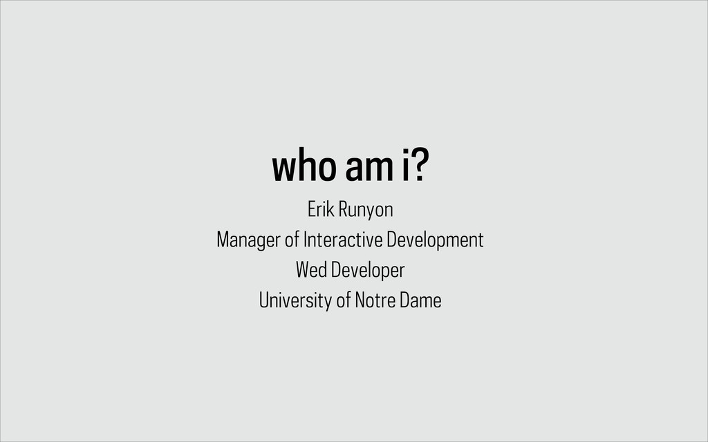 who am i? Erik Runyon Manager of Interactive De...