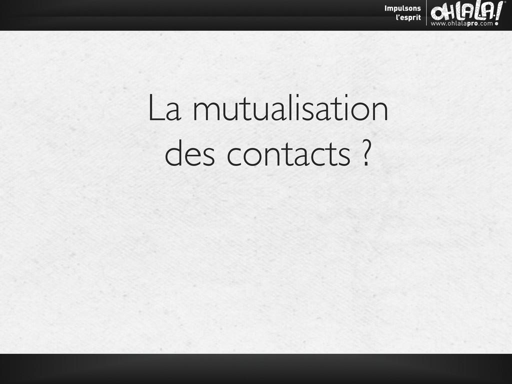 La mutualisation  des contacts ?