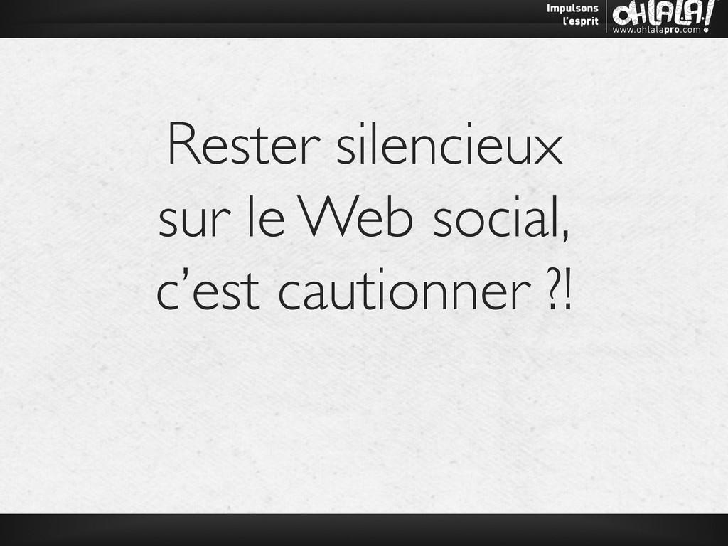 Rester silencieux   sur le Web social,   c'...