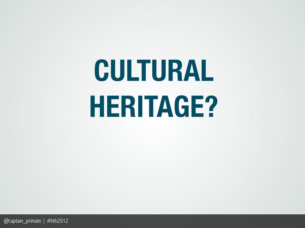 CULTURAL HERITAGE? @captain_primate | #hth2012