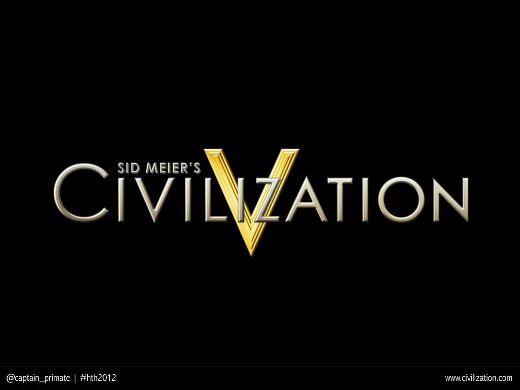 @captain_primate | #hth2012 www.civilization.com