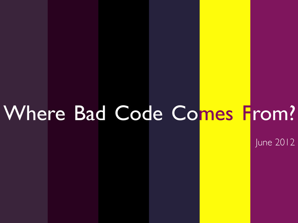 Where Bad Code Comes From?  June 2012