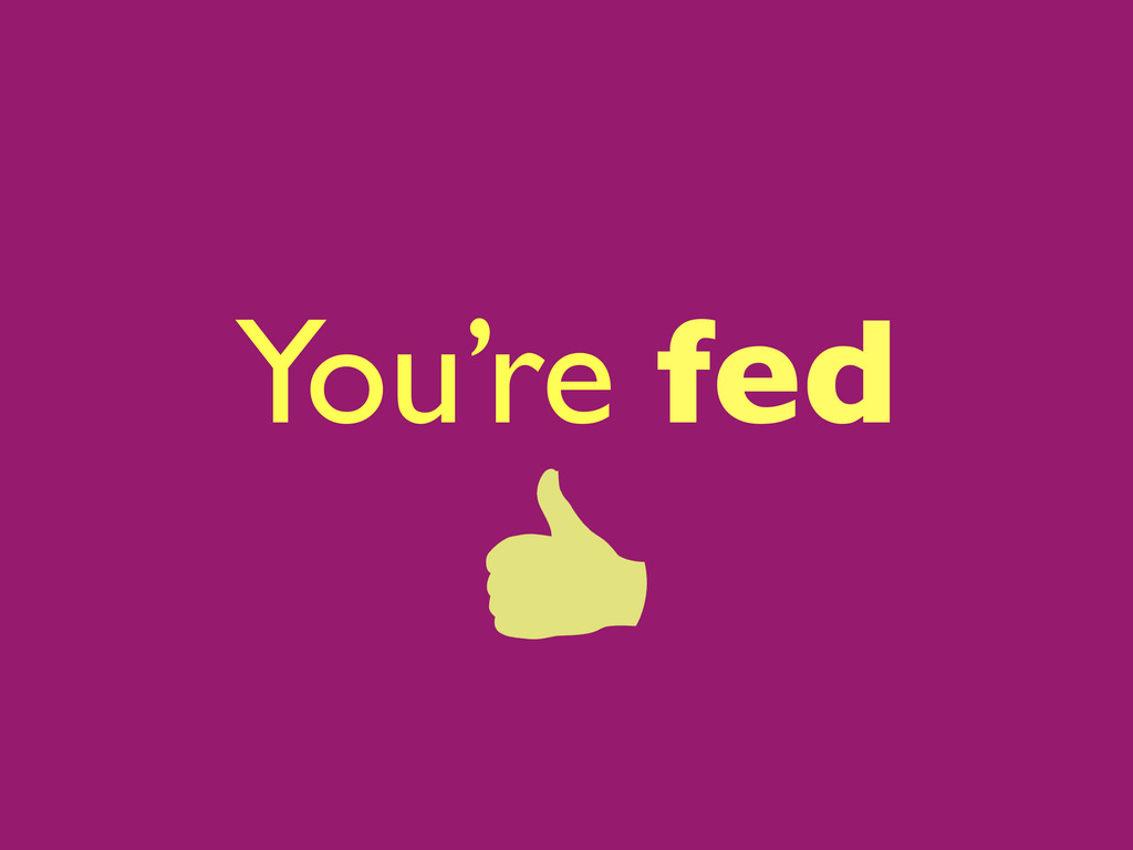 You're fed