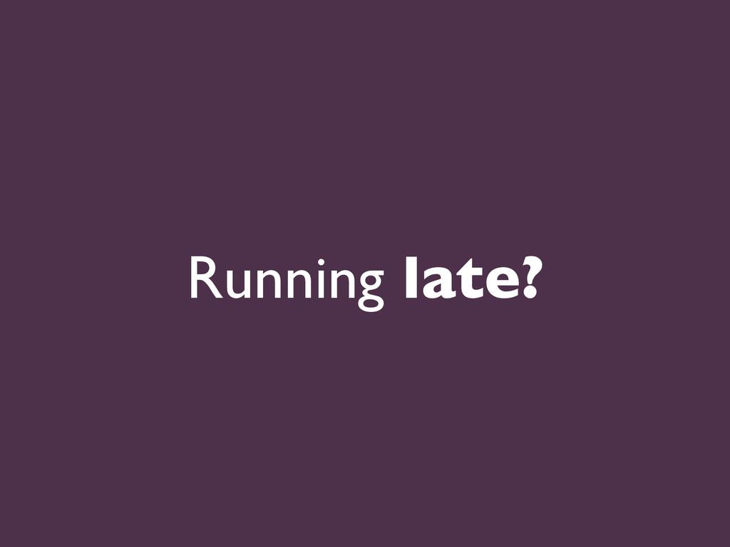 Running late?