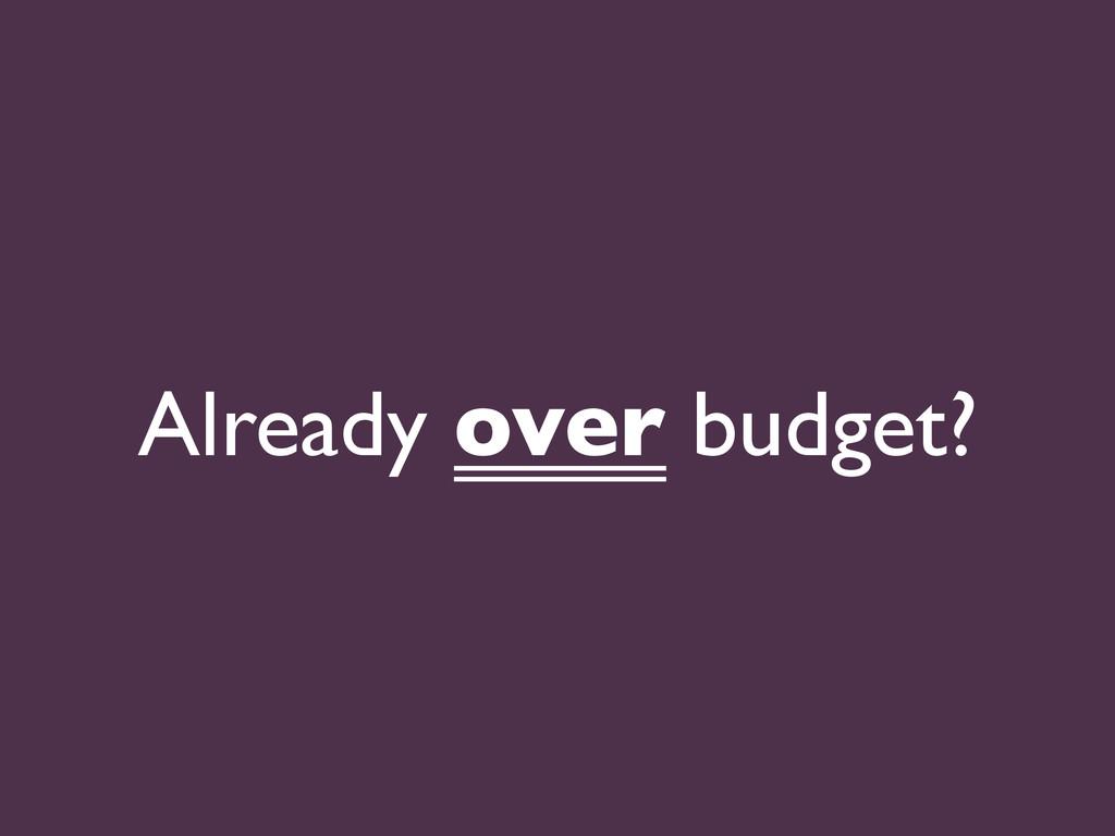 Already over budget?
