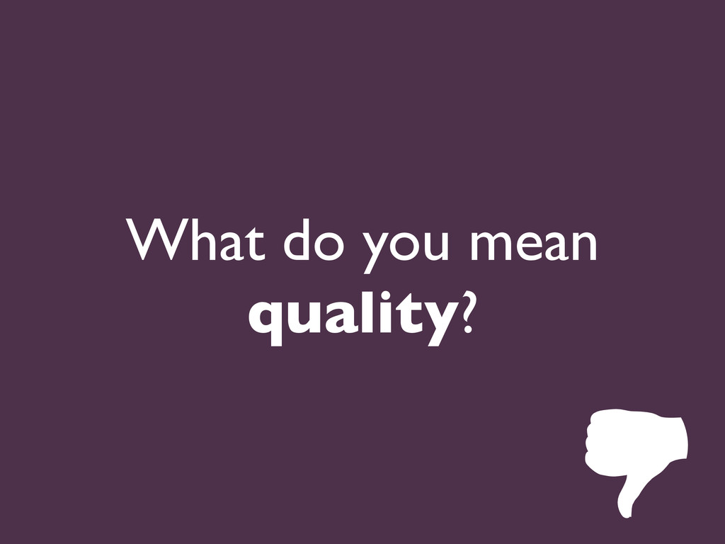 What do you mean quality?