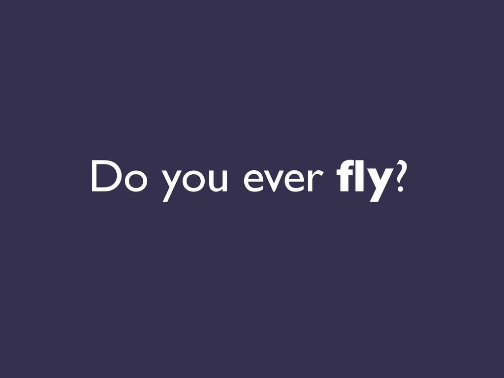 Do you ever fly?