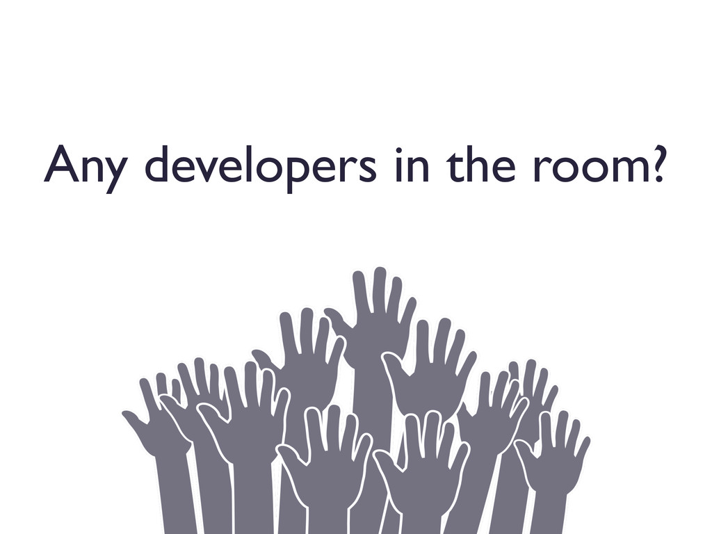 Any developers in the room?