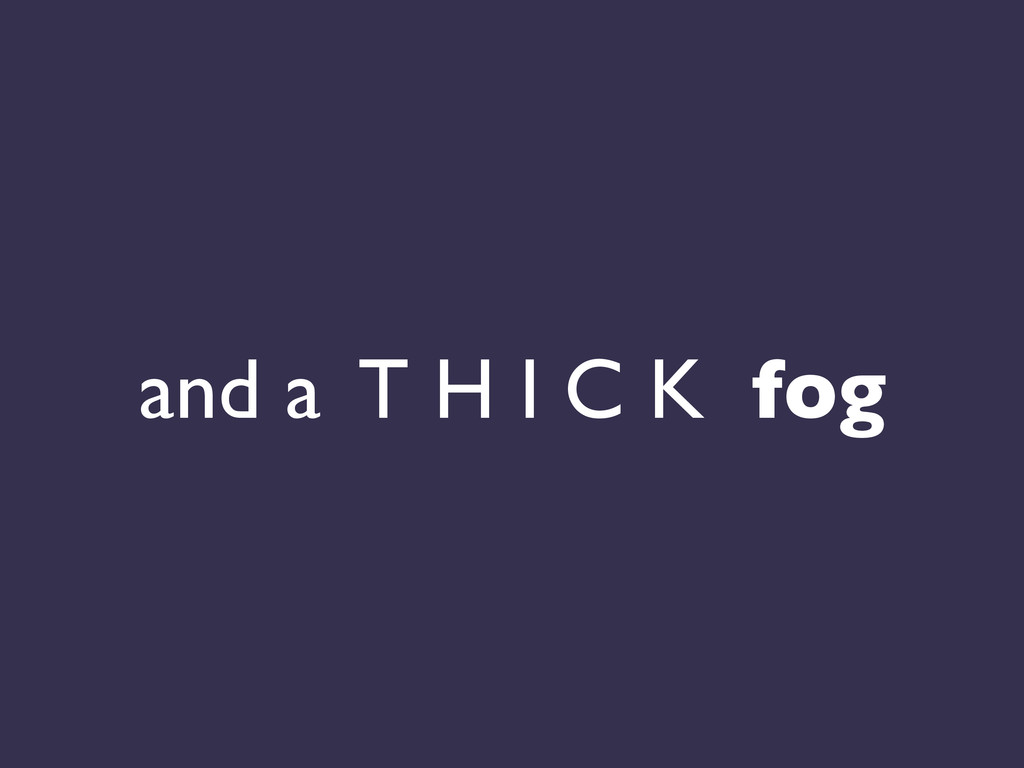 and a T H I C K fog