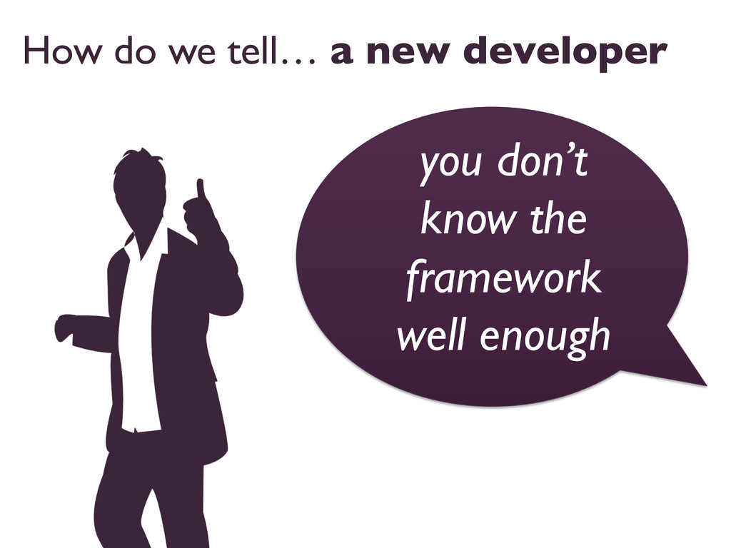 How do we tell… a new developer  you don't kn...